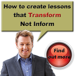 How to create lessons that Transform Not Inform